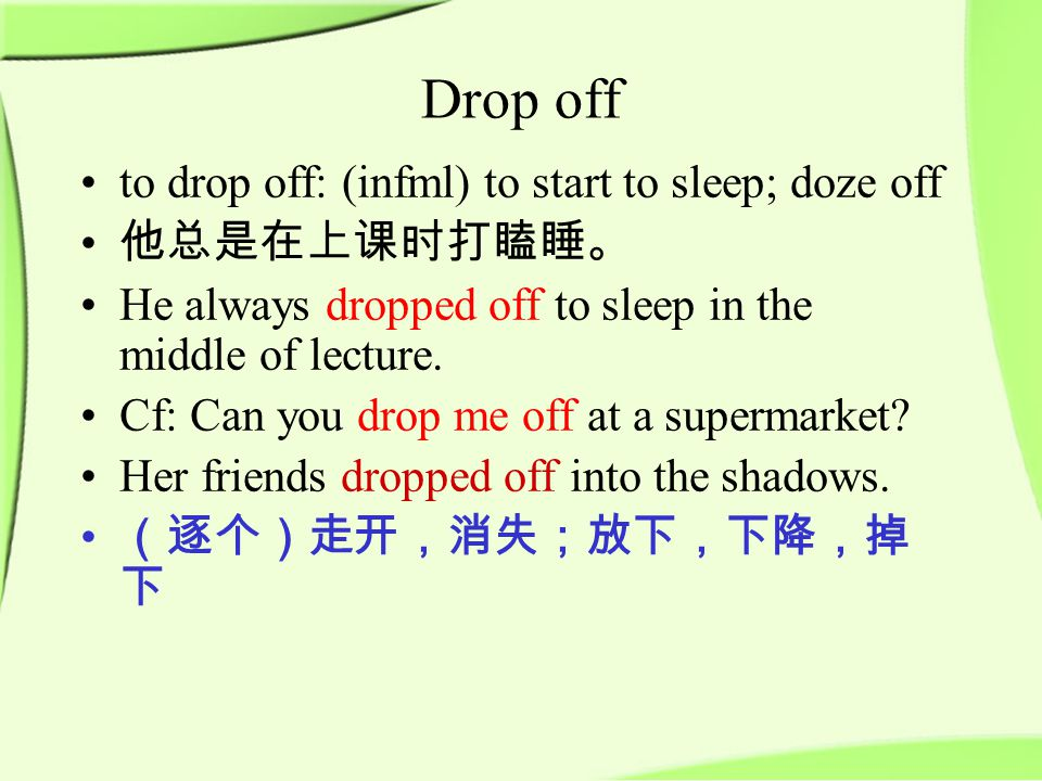 Drop off to drop off: (infml) to start to sleep; doze off 他总是在上课时打瞌睡。 He always dropped off to sleep in the middle of lecture.