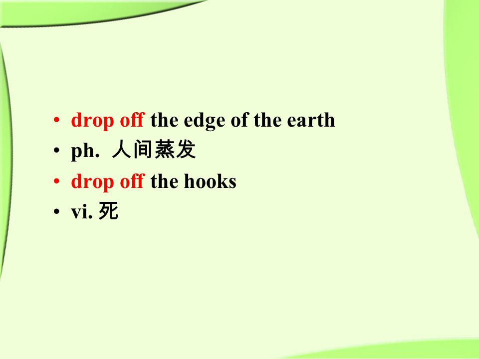 drop off the edge of the earth ph. 人间蒸发 drop off the hooks vi. 死