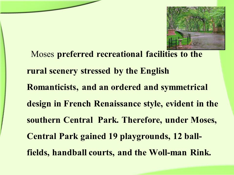 Moses preferred recreational facilities to the rural scenery stressed by the English Romanticists, and an ordered and symmetrical design in French Renaissance style, evident in the southern Central Park.