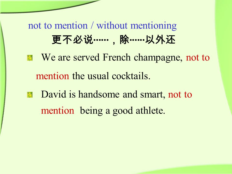not to mention / without mentioning 更不必说 ······ ,除 ······ 以外还 We are served French champagne, not to mention the usual cocktails.