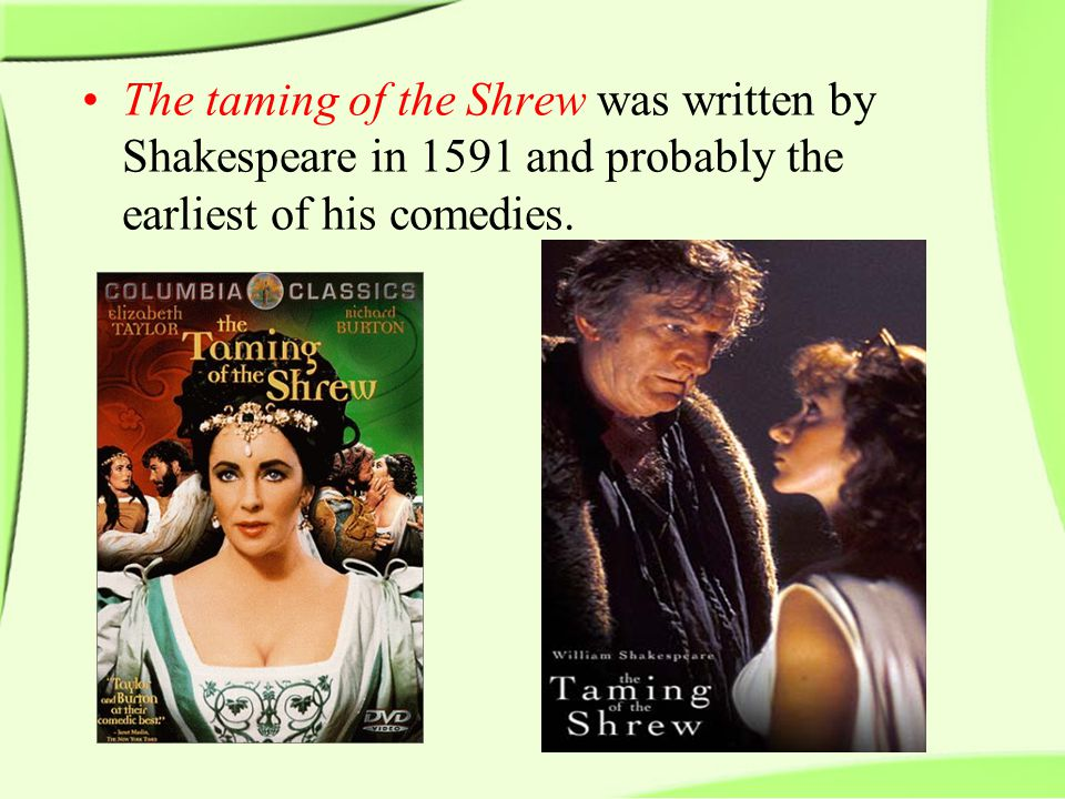 The taming of the Shrew was written by Shakespeare in 1591 and probably the earliest of his comedies.