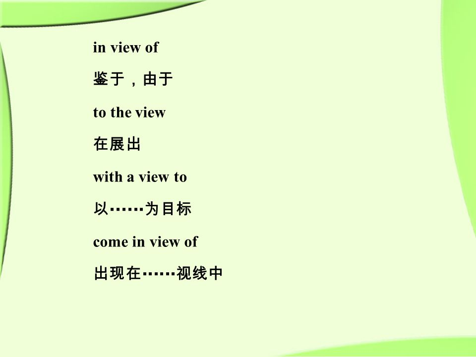 in view of 鉴于,由于 to the view 在展出 with a view to 以 ······ 为目标 come in view of 出现在 ······ 视线中