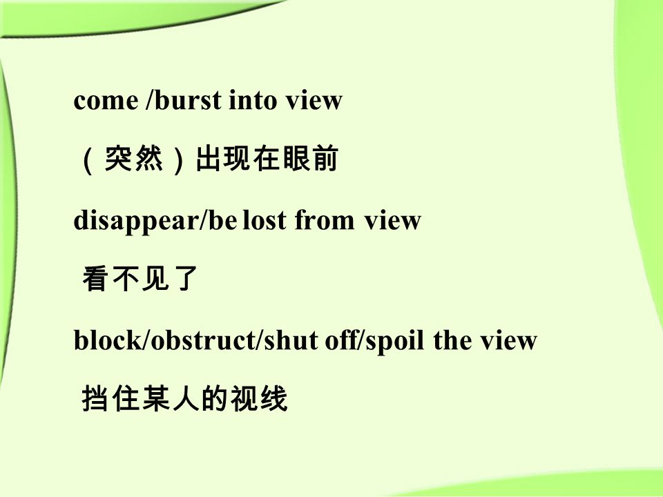 come /burst into view (突然)出现在眼前 disappear/be lost from view 看不见了 block/obstruct/shut off/spoil the view 挡住某人的视线