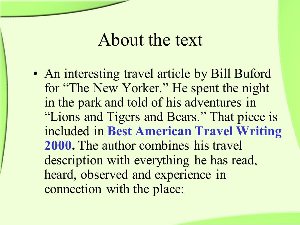 About the text An interesting travel article by Bill Buford for The New Yorker. He spent the night in the park and told of his adventures in Lions and Tigers and Bears. That piece is included in Best American Travel Writing 2000.