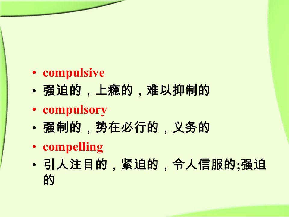compulsive 强迫的,上瘾的,难以抑制的 compulsory 强制的,势在必行的,义务的 compelling 引人注目的,紧迫的,令人信服的 ; 强迫 的