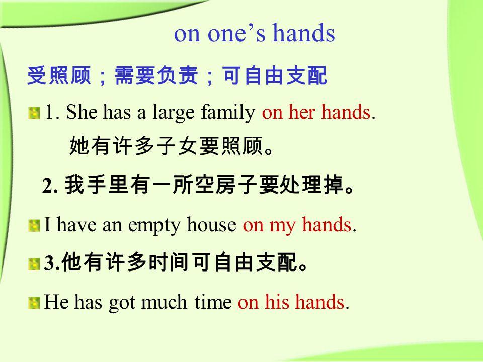 受照顾;需要负责;可自由支配 1. She has a large family on her hands.