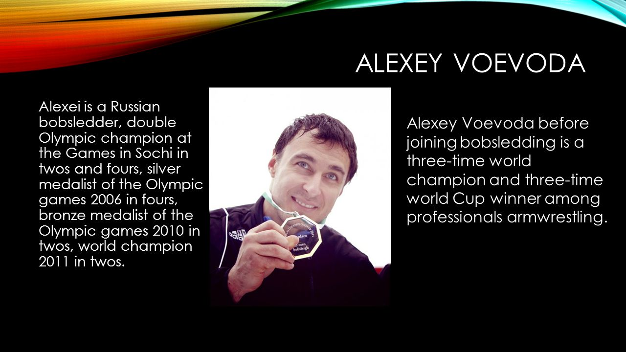 ALEXEY VOEVODA Alexei is a Russian bobsledder, double Olympic champion at the Games in Sochi in twos and fours, silver medalist of the Olympic games 2006 in fours, bronze medalist of the Olympic games 2010 in twos, world champion 2011 in twos.