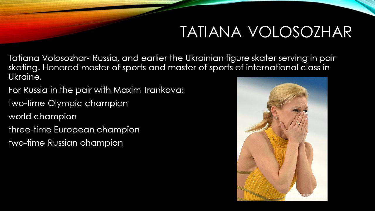 TATIANA VOLOSOZHAR Tatiana Volosozhar- Russia, and earlier the Ukrainian figure skater serving in pair skating.