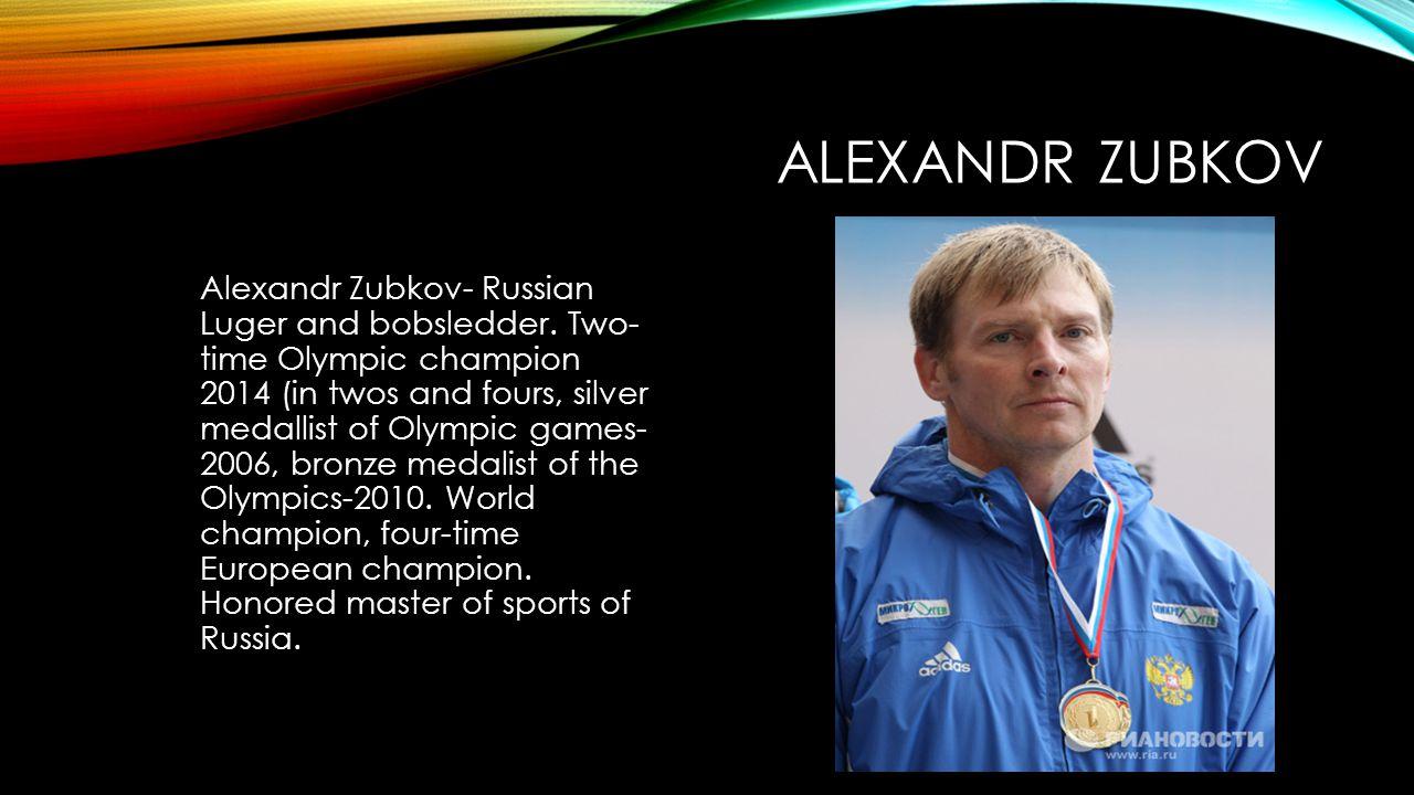 ALEXANDR ZUBKOV Alexandr Zubkov- Russian Luger and bobsledder.