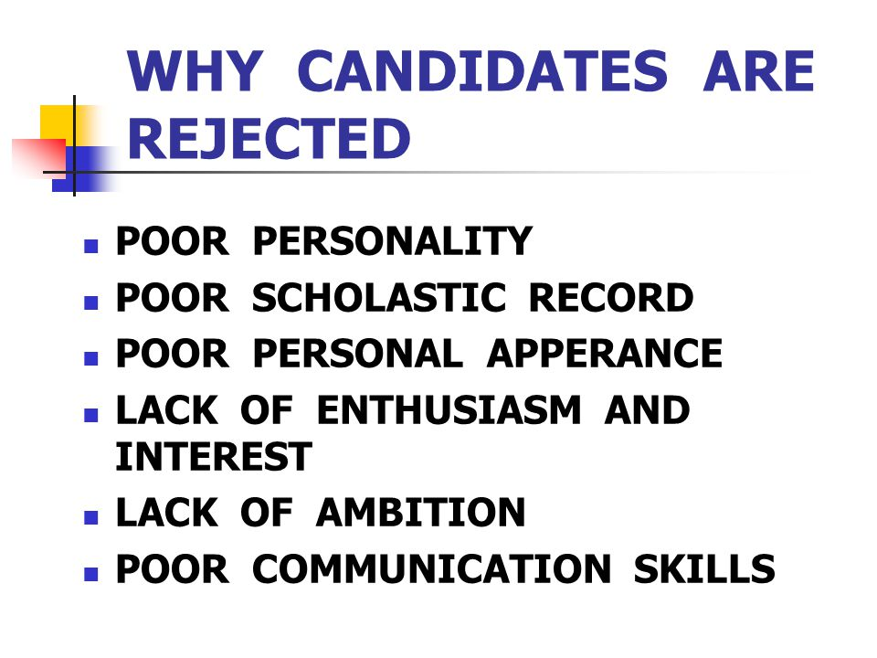 WHY CANDIDATES ARE REJECTED POOR PERSONALITY POOR SCHOLASTIC RECORD POOR PERSONAL APPERANCE LACK OF ENTHUSIASM AND INTEREST LACK OF AMBITION POOR COMM