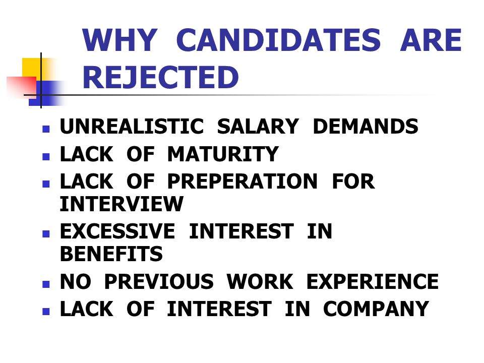 WHY CANDIDATES ARE REJECTED UNREALISTIC SALARY DEMANDS LACK OF MATURITY LACK OF PREPERATION FOR INTERVIEW EXCESSIVE INTEREST IN BENEFITS NO PREVIOUS W