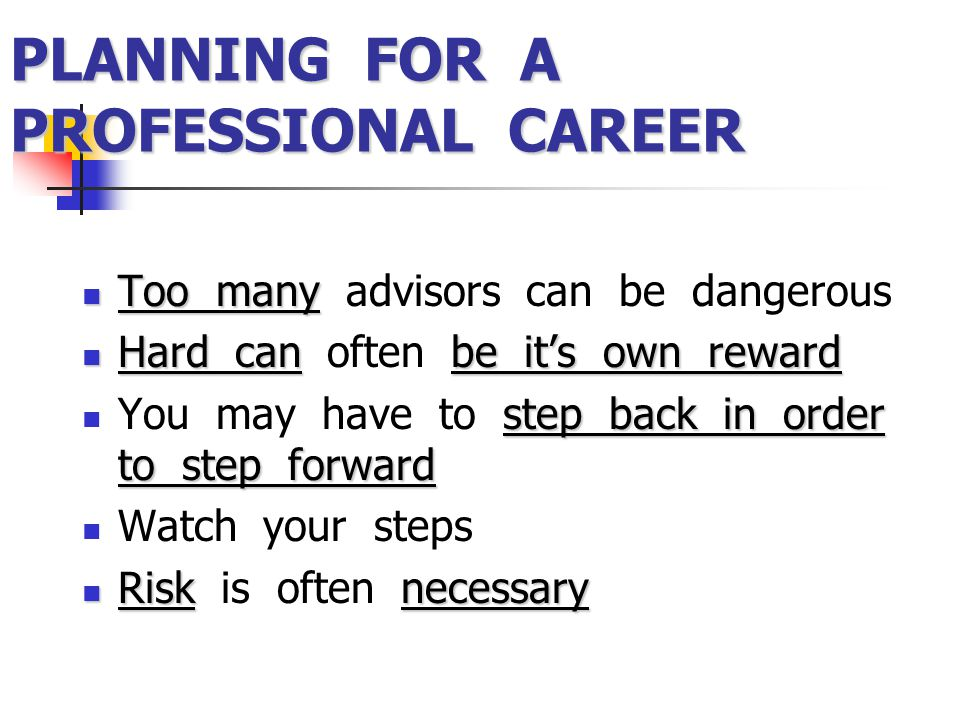 PLANNING FOR A PROFESSIONAL CAREER Too many Too many advisors can be dangerous Hard canbe it's own reward Hard can often be it's own reward step back