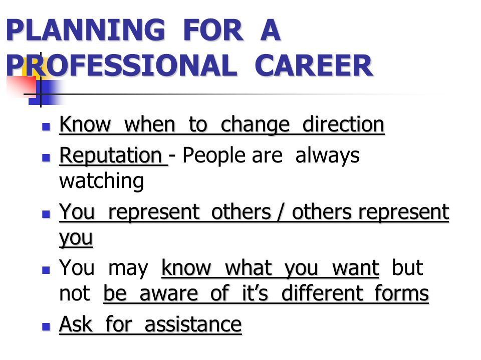 PLANNING FOR A PROFESSIONAL CAREER Know when to change direction Know when to change direction Reputation Reputation - People are always watching You