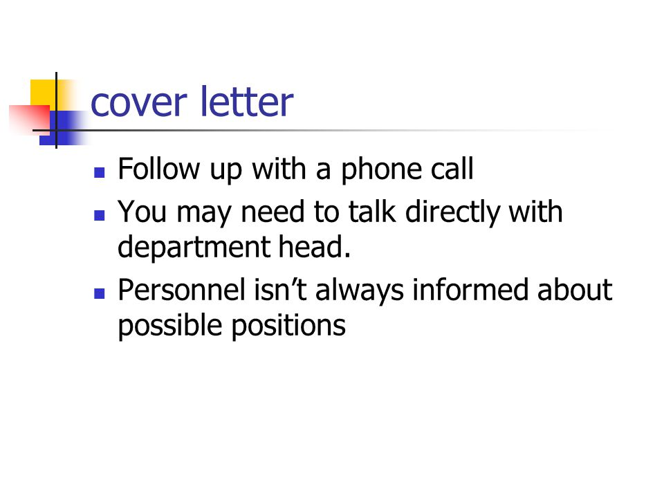 cover letter Follow up with a phone call You may need to talk directly with department head. Personnel isn't always informed about possible positions