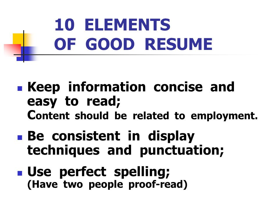 10 ELEMENTS OF GOOD RESUME Keep information concise and easy to read; C ontent should be related to employment. Be consistent in display techniques an