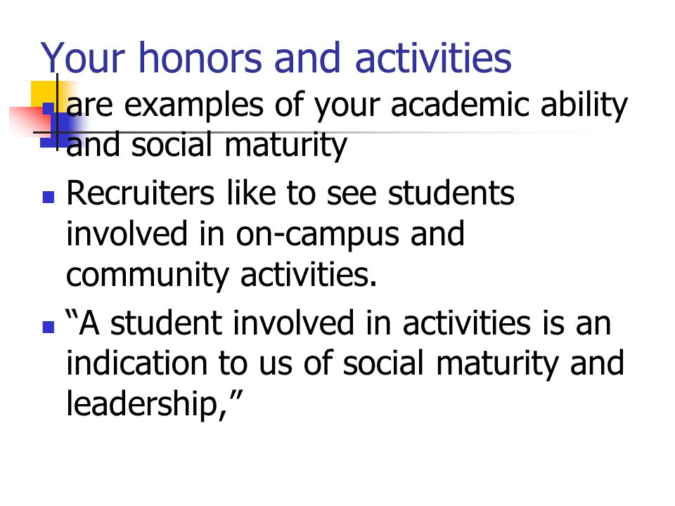 Your honors and activities are examples of your academic ability and social maturity Recruiters like to see students involved in on-campus and communi