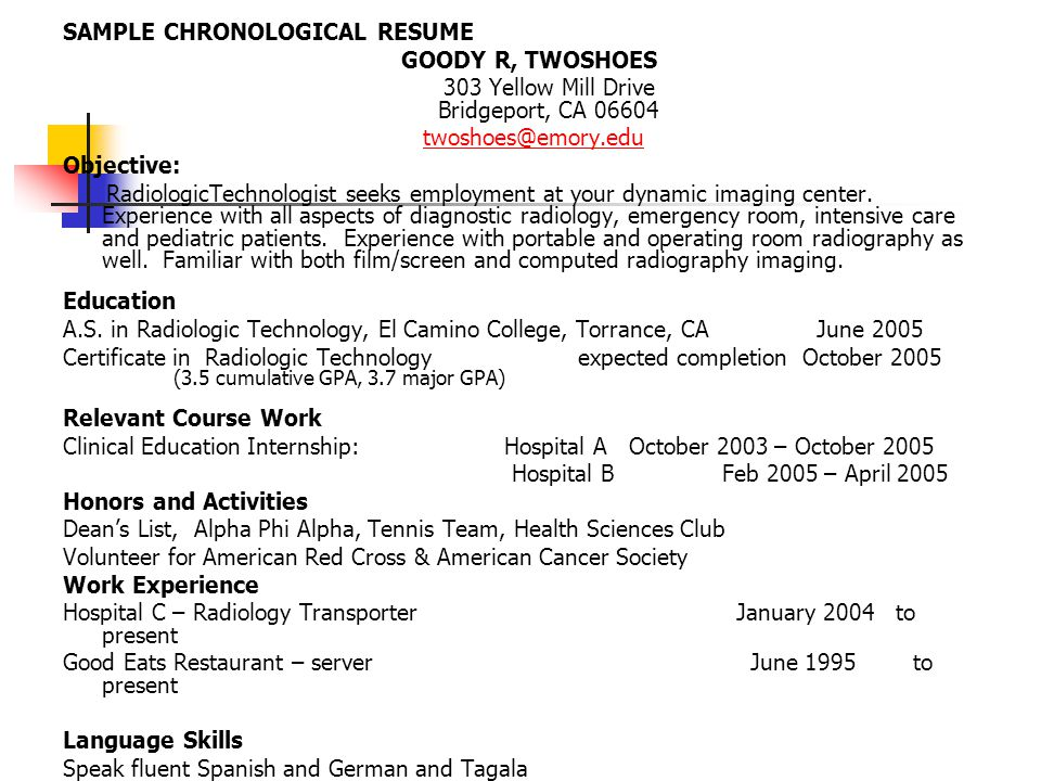 SAMPLE CHRONOLOGICAL RESUME GOODY R, TWOSHOES 303 Yellow Mill Drive Bridgeport, CA 06604 twoshoes@emory.edu Objective: RadiologicTechnologist seeks em