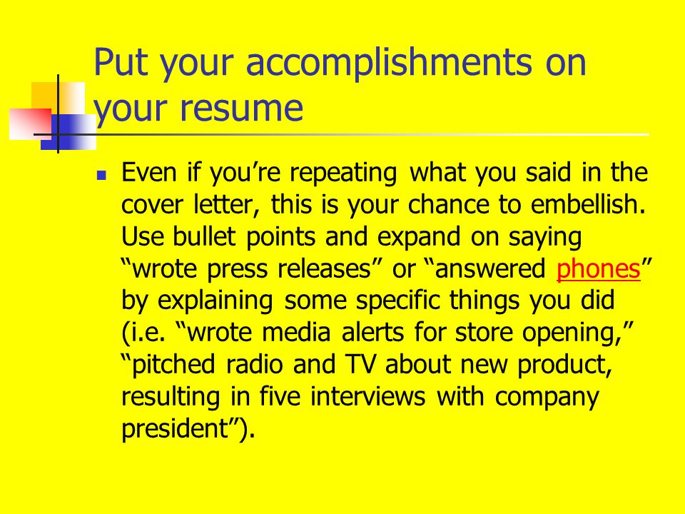 Put your accomplishments on your resume Even if you're repeating what you said in the cover letter, this is your chance to embellish. Use bullet point