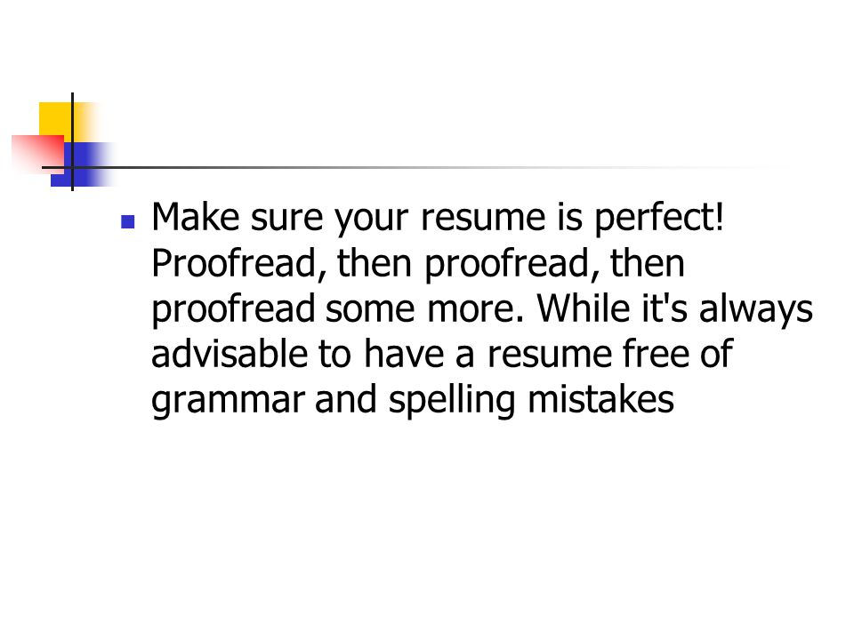 Make sure your resume is perfect! Proofread, then proofread, then proofread some more. While it's always advisable to have a resume free of grammar an