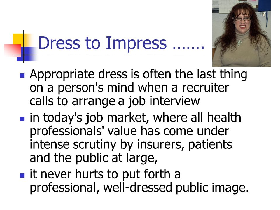 Dress to Impress ……. Appropriate dress is often the last thing on a person's mind when a recruiter calls to arrange a job interview in today's job mar