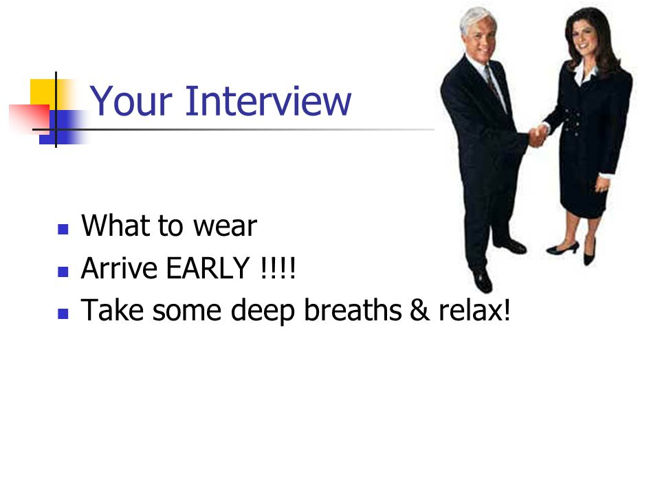 Your Interview What to wear Arrive EARLY !!!! Take some deep breaths & relax!