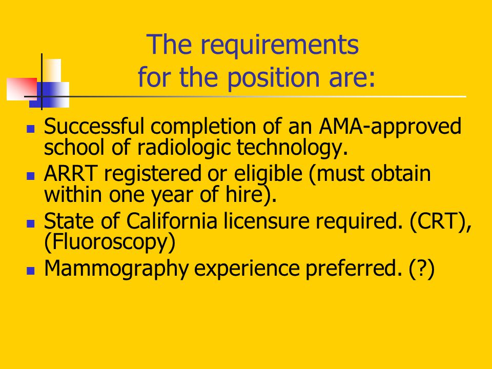 The requirements for the position are: Successful completion of an AMA-approved school of radiologic technology. ARRT registered or eligible (must obt