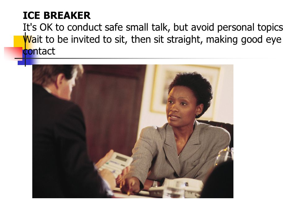 ICE BREAKER It's OK to conduct safe small talk, but avoid personal topics Wait to be invited to sit, then sit straight, making good eye contact