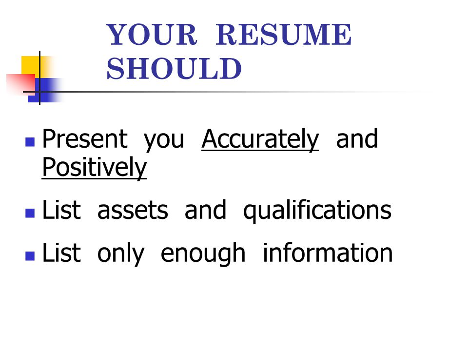 YOUR RESUME SHOULD NOT Be to long or wordy Have abbreviations, slang, or buzz words Exaggerate, misinform, or lie