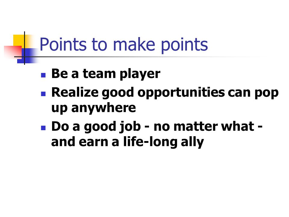 Points to make points Be a team player Realize good opportunities can pop up anywhere Do a good job - no matter what - and earn a life-long ally