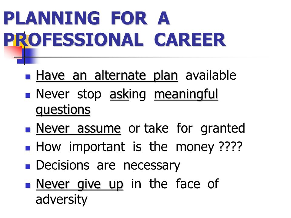 PLANNING FOR A PROFESSIONAL CAREER Have an alternate plan Have an alternate plan available askmeaningful questions Never stop asking meaningful questi