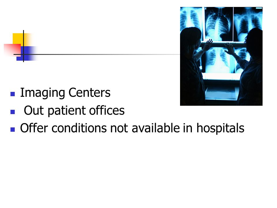 Imaging Centers Out patient offices Offer conditions not available in hospitals
