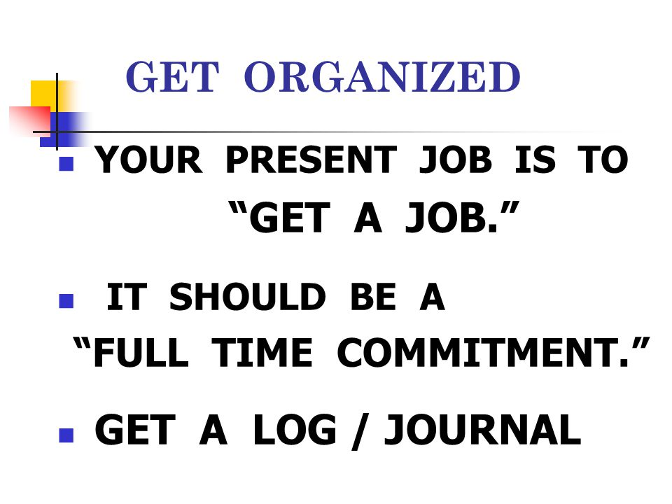 "GET ORGANIZED YOUR PRESENT JOB IS TO ""GET A JOB."" IT SHOULD BE A ""FULL TIME COMMITMENT."" GET A LOG / JOURNAL"
