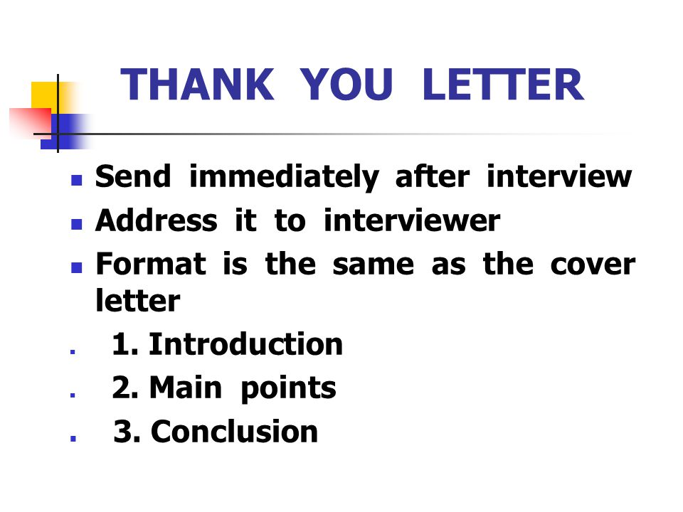 THANK YOU LETTER Send immediately after interview Address it to interviewer Format is the same as the cover letter 1. Introduction 2. Main points 3. C