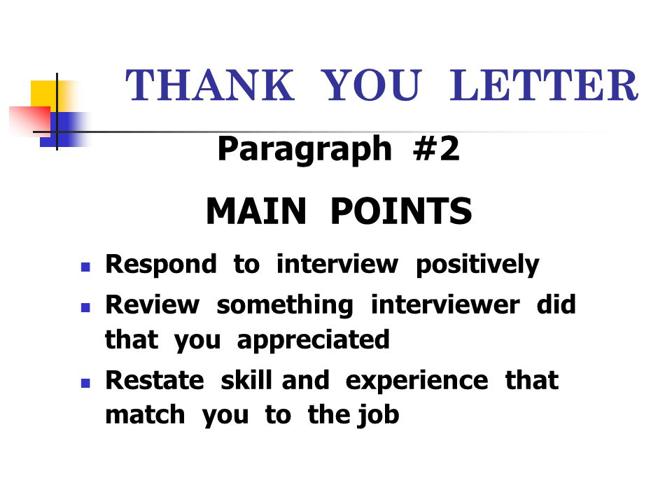 THANK YOU LETTER Paragraph #2 MAIN POINTS Respond to interview positively Review something interviewer did that you appreciated Restate skill and expe