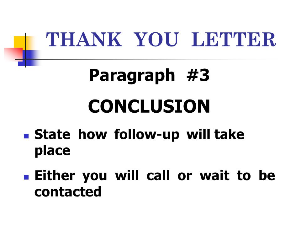 THANK YOU LETTER Paragraph #3 CONCLUSION State how follow-up will take place Either you will call or wait to be contacted