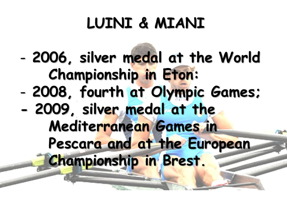 LUINI & MIANI - 2006, silver medal at the World Championship in Eton: - 2008, fourth at Olympic Games; - 2009, silver medal at the Mediterranean Games in Pescara and at the European Championship in Brest.