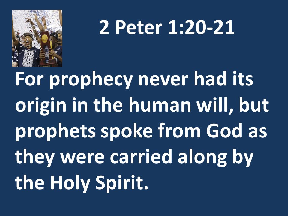2 Peter 1:20-21 For prophecy never had its origin in the human will, but prophets spoke from God as they were carried along by the Holy Spirit.
