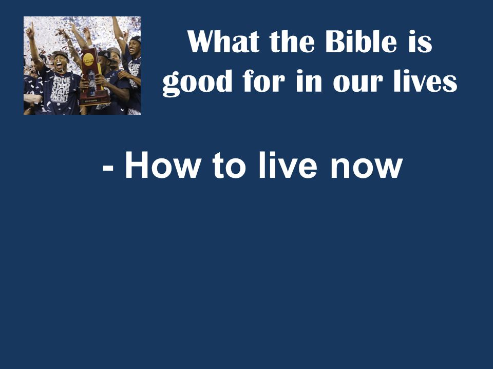 What the Bible is good for in our lives - How to live now