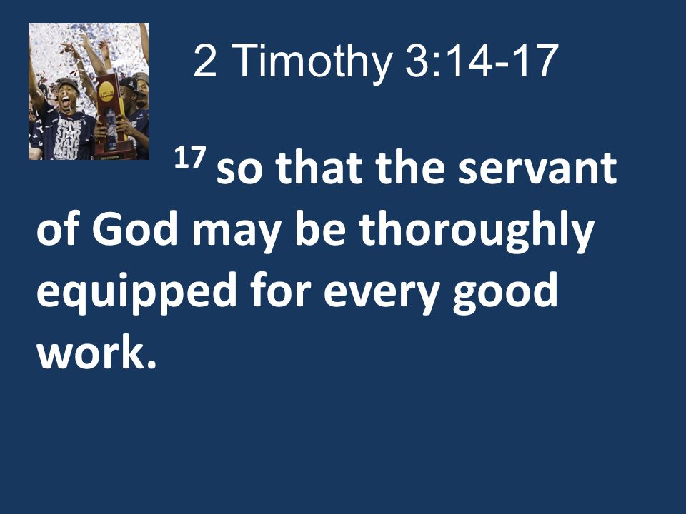 2 Timothy 3: so that the servant of God may be thoroughly equipped for every good work.