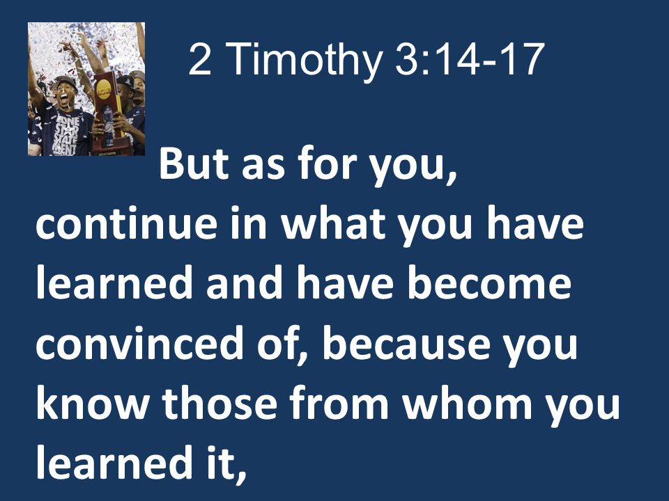 But as for you, continue in what you have learned and have become convinced of, because you know those from whom you learned it,