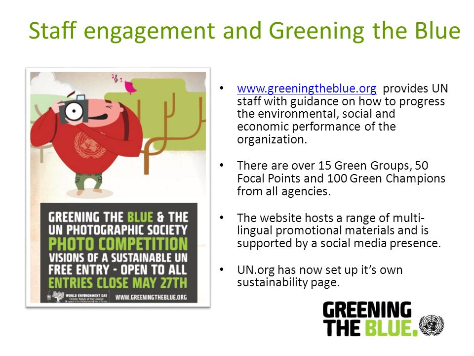 Staff engagement and Greening the Blue www.greeningtheblue.org provides UN staff with guidance on how to progress the environmental, social and economic performance of the organization.