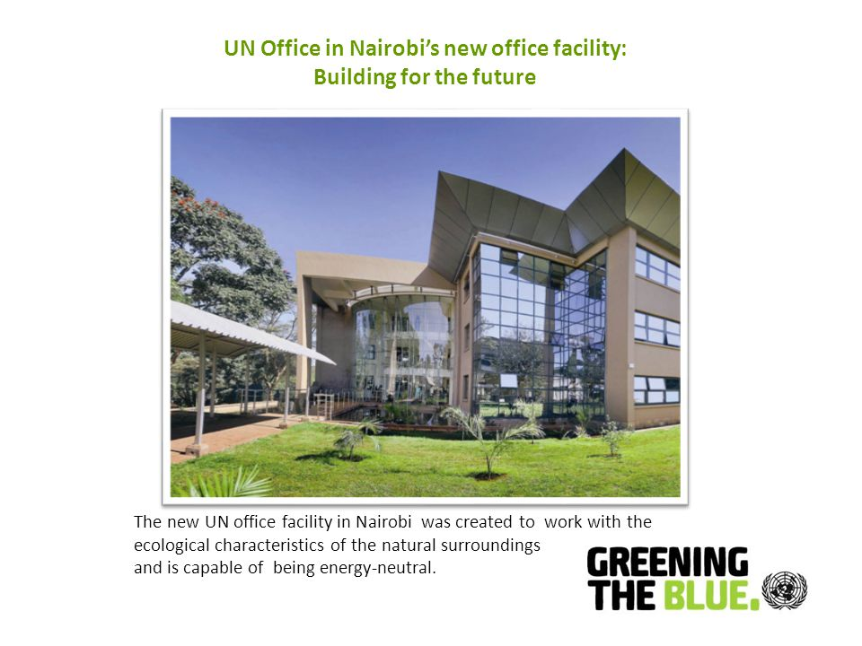 UN Office in Nairobi's new office facility: Building for the future The new UN office facility in Nairobi was created to work with the ecological characteristics of the natural surroundings and is capable of being energy-neutral.