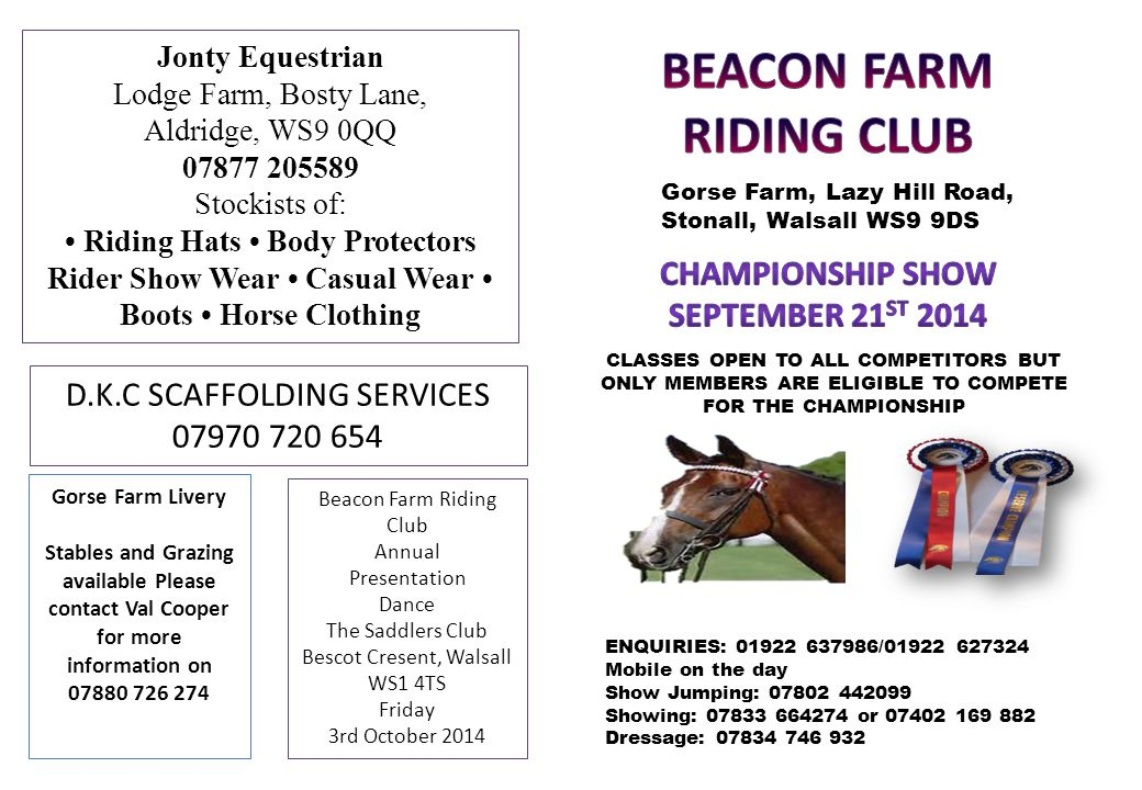 Jonty Equestrian Lodge Farm, Bosty Lane, Aldridge, WS9 0QQ 07877 205589 Stockists of: Riding Hats Body Protectors Rider Show Wear Casual Wear Boots Horse Clothing D.K.C SCAFFOLDING SERVICES 07970 720 654 Gorse Farm Livery Stables and Grazing available Please contact Val Cooper for more information on 07880 726 274 Beacon Farm Riding Club Annual Presentation Dance The Saddlers Club Bescot Cresent, Walsall WS1 4TS Friday 3rd October 2014 Gorse Farm, Lazy Hill Road, Stonall, Walsall WS9 9DS CLASSES OPEN TO ALL COMPETITORS BUT ONLY MEMBERS ARE ELIGIBLE TO COMPETE FOR THE CHAMPIONSHIP ENQUIRIES: 01922 637986/01922 627324 Mobile on the day Show Jumping: 07802 442099 Showing: 07833 664274 or 07402 169 882 Dressage: 07834 746 932