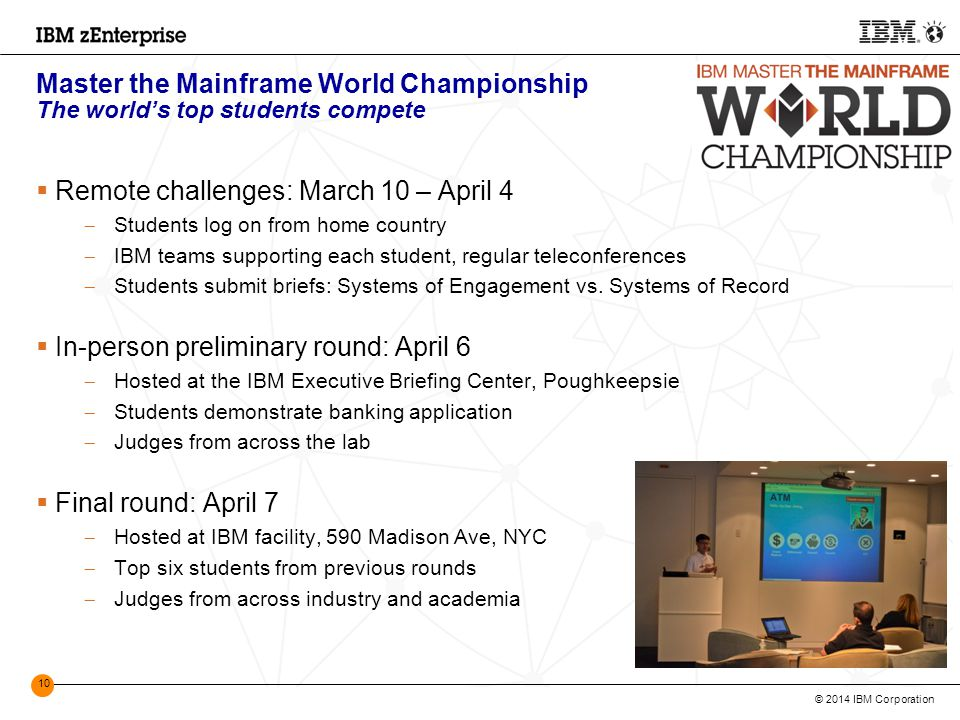 © 2014 IBM Corporation 10 Master the Mainframe World Championship The world's top students compete  Remote challenges: March 10 – April 4  Students log on from home country  IBM teams supporting each student, regular teleconferences  Students submit briefs: Systems of Engagement vs.
