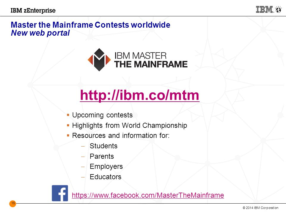 © 2014 IBM Corporation 15 Master the Mainframe Contests worldwide New web portal http://ibm.co/mtm  Upcoming contests  Highlights from World Championship  Resources and information for:  Students  Parents  Employers  Educators https://www.facebook.com/MasterTheMainframe