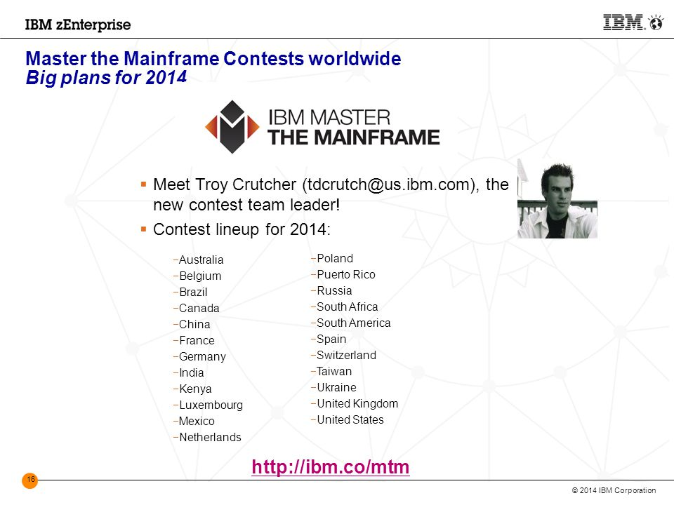 © 2014 IBM Corporation 16 Master the Mainframe Contests worldwide Big plans for 2014 http://ibm.co/mtm  Meet Troy Crutcher (tdcrutch@us.ibm.com), the new contest team leader.