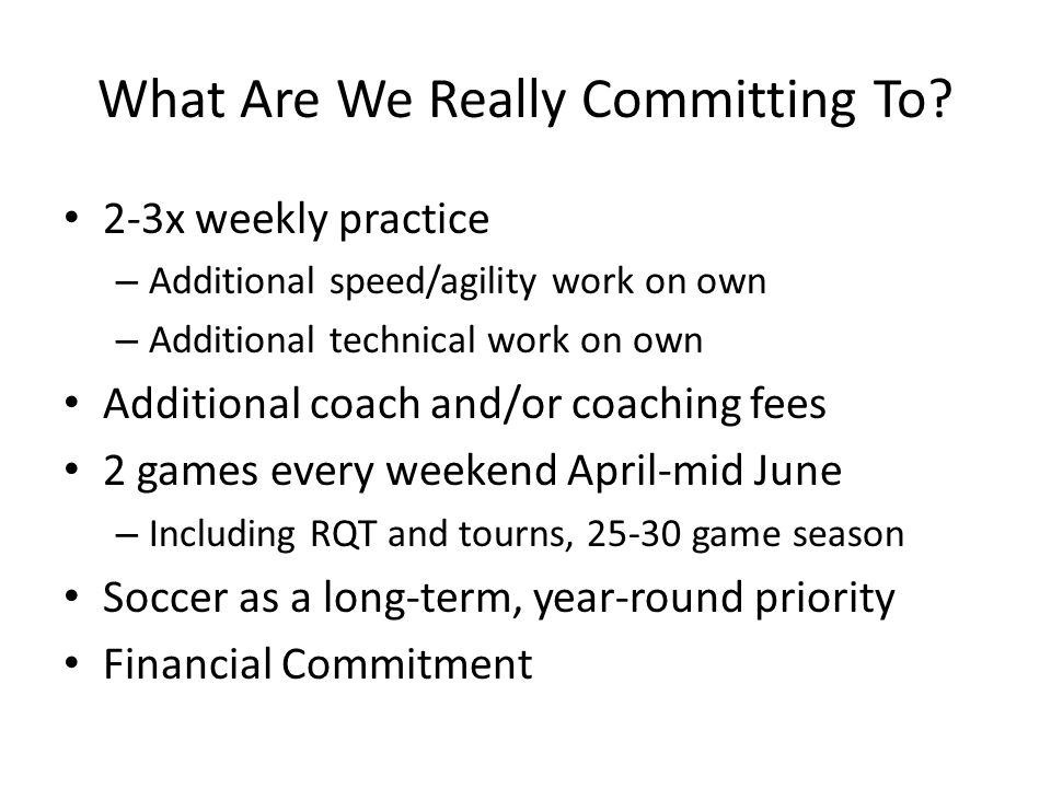 What Are We Really Committing To? 2-3x weekly practice – Additional speed/agility work on own – Additional technical work on own Additional coach and/