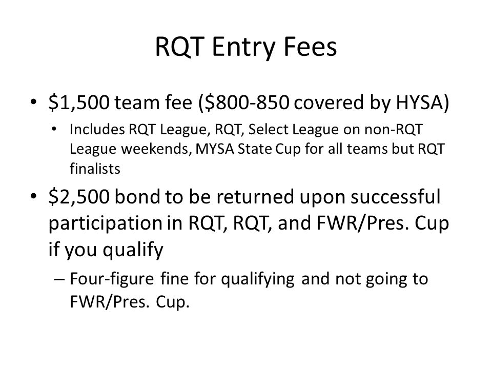 RQT Entry Fees $1,500 team fee ($800-850 covered by HYSA) Includes RQT League, RQT, Select League on non-RQT League weekends, MYSA State Cup for all teams but RQT finalists $2,500 bond to be returned upon successful participation in RQT, RQT, and FWR/Pres.