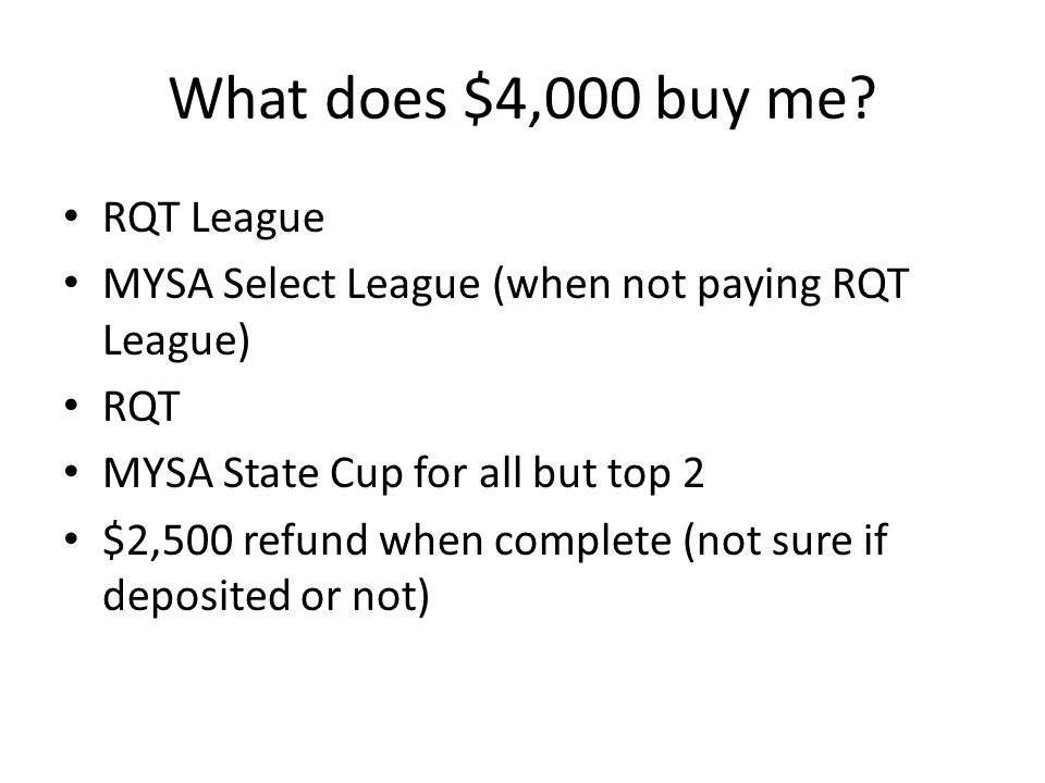What does $4,000 buy me? RQT League MYSA Select League (when not paying RQT League) RQT MYSA State Cup for all but top 2 $2,500 refund when complete (