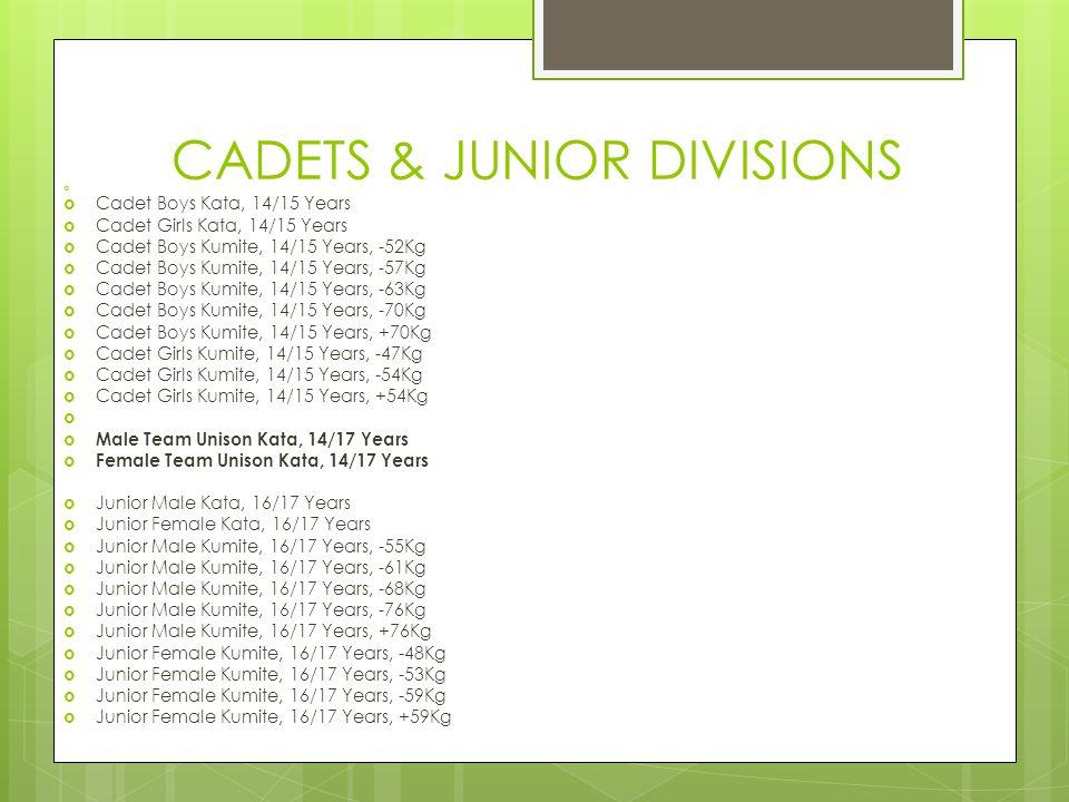 CADETS & JUNIOR DIVISIONS   Cadet Boys Kata, 14/15 Years  Cadet Girls Kata, 14/15 Years  Cadet Boys Kumite, 14/15 Years, -52Kg  Cadet Boys Kumite, 14/15 Years, -57Kg  Cadet Boys Kumite, 14/15 Years, -63Kg  Cadet Boys Kumite, 14/15 Years, -70Kg  Cadet Boys Kumite, 14/15 Years, +70Kg  Cadet Girls Kumite, 14/15 Years, -47Kg  Cadet Girls Kumite, 14/15 Years, -54Kg  Cadet Girls Kumite, 14/15 Years, +54Kg   Male Team Unison Kata, 14/17 Years  Female Team Unison Kata, 14/17 Years  Junior Male Kata, 16/17 Years  Junior Female Kata, 16/17 Years  Junior Male Kumite, 16/17 Years, -55Kg  Junior Male Kumite, 16/17 Years, -61Kg  Junior Male Kumite, 16/17 Years, -68Kg  Junior Male Kumite, 16/17 Years, -76Kg  Junior Male Kumite, 16/17 Years, +76Kg  Junior Female Kumite, 16/17 Years, -48Kg  Junior Female Kumite, 16/17 Years, -53Kg  Junior Female Kumite, 16/17 Years, -59Kg  Junior Female Kumite, 16/17 Years, +59Kg